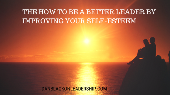 THE How to be a Better Leader by Improving Your Self-Esteem
